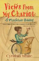 VIEWS FROM MY CHARIOT: A Wheelchair Oddity by Cynthia White