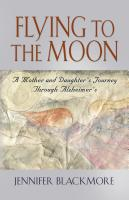 FLYING TO THE MOON: A Mother and Daughter's Journey Through Alzheimer's by Jennifer Blackmore