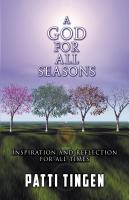 A GOD FOR ALL SEASONS: Inspiration and Reflection for All Times by Patti Tingen