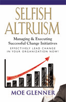 SELFISH ALTRUISM: Managing & Executing Successful Change Initiatives by Moe Glenner