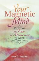 YOUR MAGNETIC MIND: Putting The Law Of Attraction To Work In Your Life by Aan D. Frazier