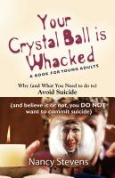 YOUR CRYSTAL BALL IS WHACKED: Why (And What You Need To Do To) Avoid Suicide - (And, Believe It Or Not, You DO NOT Want To Commit Suicide) by Nancy Stevens