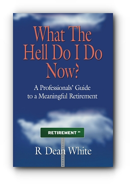 WHAT THE HELL DO I DO NOW? A Professionals' Guide to a Meaningful Retirement by R Dean White