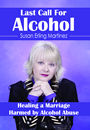 Last Call for Alcohol: Healing a Marriage Harmed by Alcohol Abuse by Susan Erling Martinez