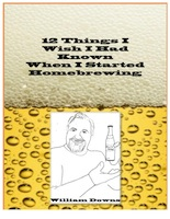 12 THINGS I WISH I HAD KNOWN WHEN I STARTED HOMEBREWING by William Downs