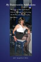 MY TRANSVESTITE ADDICTIONS: The Story Of One Individual's Odyssey Through Crossdressing, Alcohol, Escorts, Strippers, Sex, and Money by Jack / Jacquelina A. Shelia