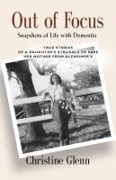 OUT OF FOCUS: Snapshots of Life with Dementia by Christine (Chris) Glenn