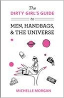 The Dirty Girl's Guide to Men, Handbags, & the Universe by Michelle Morgan