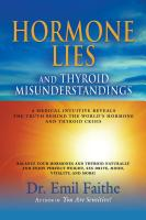 Hormone Lies and Thyroid Misunderstandings: A Medical Intuitive Reveals the Truth Behind the World's Hormone and Thyroid Crisis by Dr. Emil Faithe