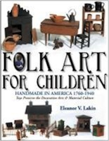 FOLK ART FOR CHILDREN, HANDMADE IN AMERICA 1760-1940, Toys Preserve the Decorative Arts & Material Culture by Eleanor Lakin