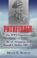 Pathfinder: The WWII Experiences of RCAF Air-Gunner FO Russell F. Hubley DFC, CD by Bruce Hubley