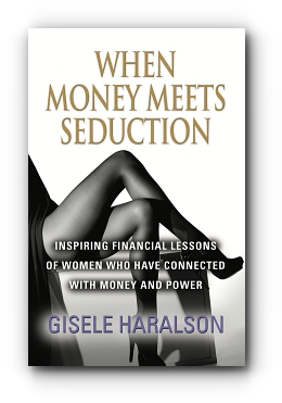 When Money Meets Seduction: Inspiring Financial Lessons of Women Who Have Connected With Money and Power by Gisele Haralson