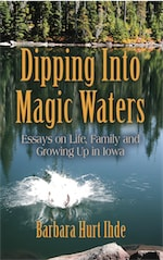 DIPPING INTO MAGIC WATERS: Essays on Life, Family & Growing Up in Iowa by Barbara Ihde