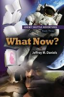 What Now? - Jeremy Shuttle Adventures, Book Three by Jeffrey M. Daniels