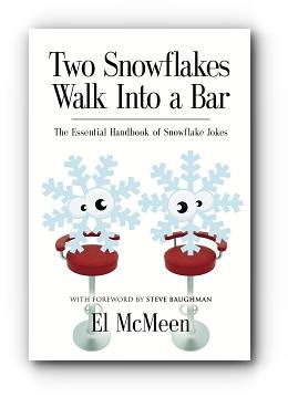 TWO SNOWFLAKES WALK INTO A BAR: The Essential Handbook of Snowflake Jokes by El McMeen