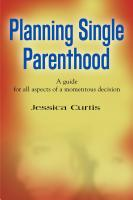 Planning Single Parenthood: A Guide for All Aspects of a Momentous Decision by Jessica Curtis