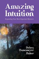 Amazing Intuition: Expanding Your Most Important Resource by Debra Busemeyer Baker