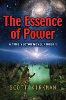 The Essence of Power: A Time Vector Novel - Book 1 by Scott Kirkman