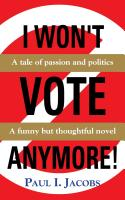 I WON'T VOTE ANYMORE! A Tale of Passion and Politics by Paul Jacobs