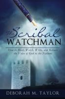 THE SCRIBAL WATCHMAN: How to Hear, Watch, Write, and Release the Voice of God to the Nations by Deborah M. Taylor