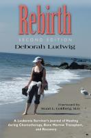 REBIRTH: A Leukemia Survivor's Journal of Healing during Chemotherapy, Bone Marrow Transplant, and Recovery by Deborah Ludwig