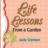 Life Lessons from a Garden by Judy Carlson