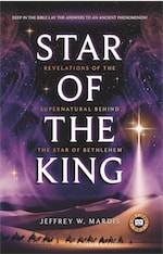 STAR OF THE KING: Revelations of the Supernatural Behind the Star of Bethlehem by Jeffrey W. Mardis