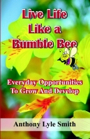 Live Life Like A Bumble Bee: Everyday Opportunities To Grow And Develop by Anthony Lyle Smith