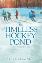The Timeless Hockey Pond: A Boy Meets the Past by Steve Belonger