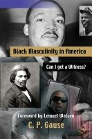 Black Masculinity in America: Can I get a Witness? by Charles Gause