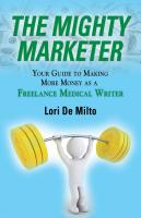 The Mighty Marketer: Your Guide to Making More Money as a Freelance Medical Writer by Lori De Milto