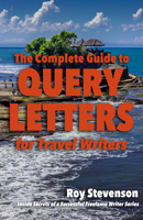 The Complete Guide to Query Letters for Travel Writers by Roy Stevenson