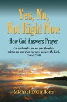 YES, NO, NOT RIGHT NOW: How God Answers Prayer by Michael D. Guillotte