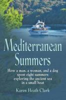 MEDITERRANEAN SUMMERS: How a Man, a Woman and a Dog Spent Eight Summers Exploring the Ancient Sea in a Small Boat by Karen Heath Clark