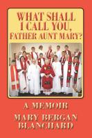 What Shall I Call You, Father Aunt Mary? by Mary Bergan Blanchard