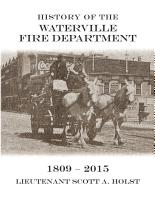 History of the Waterville Fire Department 1809-2015 by Scott A Holst