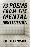 73 Poems from the Mental Institution by Christine Smart