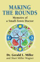 MAKING THE ROUNDS: Memoirs of a Small-Town Doctor by Dr. Gerald L. Miller and Shari  Miller Wagner