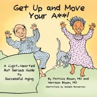 Get Up and Move Your A**! A Light-Hearted But Serious Guide to Successful Aging by Patricia Bloom MD and Harrison Bloom MD