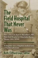 THE FIELD HOSPITAL THAT NEVER WAS: Diary of Lt. Col. Karl D. Macmillan's, MC, 96th Field Hospital in China-India-Burma Theater 1945, WWII by Ruth Engs