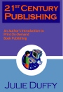 21st Century Publishing - An Author's Introduction To Print On-Demand Book Publishing by Julie Duffy