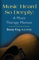Music Heard So Deeply: A Music Therapy Memoir by Betsey King, PhD MT-BC