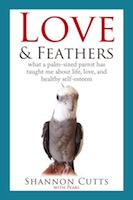 LOVE & FEATHERS: What a Palm-Sized Parrot Has Taught Me About Life, Love, and Healthy by Shannon Cutts and Pearl