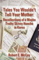 TALES YOU WOULDN'T TELL YOUR MOTHER: Recollections of a Maybe Truthy Skivvy Honcho in Korea by Robert E. McCoy