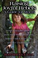 RAISING JOYFUL REBELS: A Guide for Moms by Fran Hendrick, P.C.C.