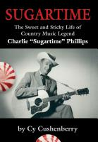 "SUGARTIME: The Sweet and Sticky Life of Country Music Legend Charlie ""Sugartime"" Phillips by Cy Cushenberry"