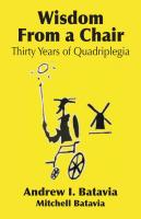 WISDOM FROM A CHAIR: Thirty Years of Quadriplegia - The Memoirs of Andrew I. Batavia by Andrew I. Batavia and Mitchell Batavia