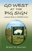 GO WEST AT THE PIG SIGN: Lessons from a Midlife Crisis by Bobby M. Shepard