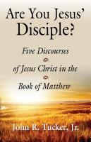 Are You Jesus' Disciple? Five Discourses of Jesus Christ in the Book of Matthew by John R. Tucker Jr.