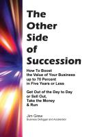 The Other Side of Succession How to Boost the Value of Your Business up to 70 Percent in Five Years or Less,  Get Out of the Day to Day or Sell Out, Take the Money & Run by James Grew